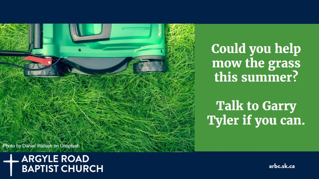 We will need volunteers to mow the church lawn each week until October. The church has a mower and no raking or bagging is needed. It takes about half an hour. If you can take a week, please let Garry know. Thank you!