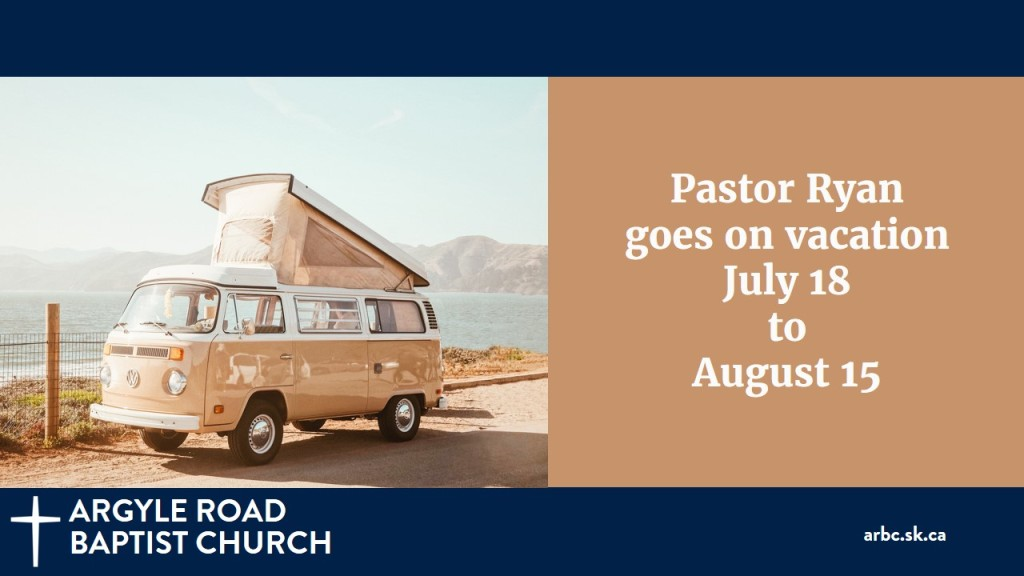 Pastor Ryan will be taking a much deserved vacation from July 18 to August 15. The Deacons will be looking after things in his absence.